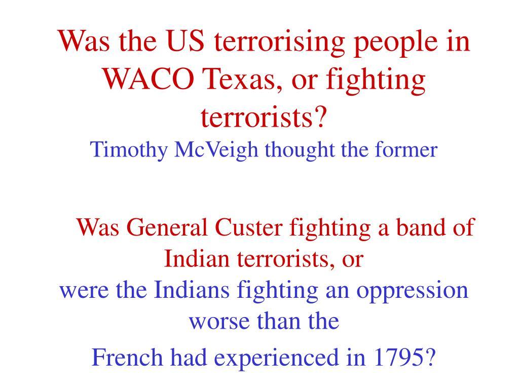Was the US terrorising people in WACO Texas, or fighting terrorists?