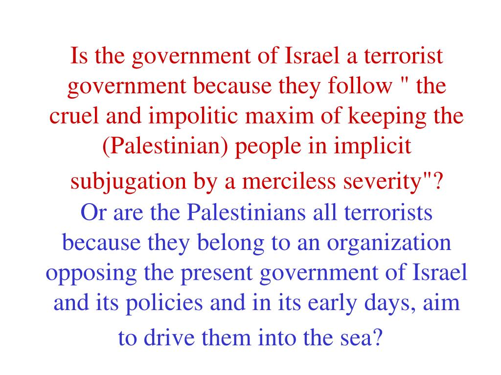 """Is the government of Israel a terrorist government because they follow """" the cruel and impolitic maxim of keeping the (Palestinian) people in implicit subjugation by a merciless severity""""?"""