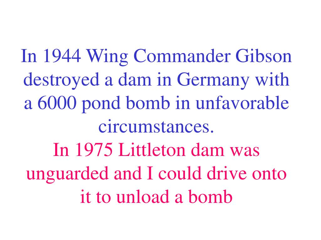 In 1944 Wing Commander Gibson destroyed a dam in Germany with a 6000 pond bomb in unfavorable circumstances.