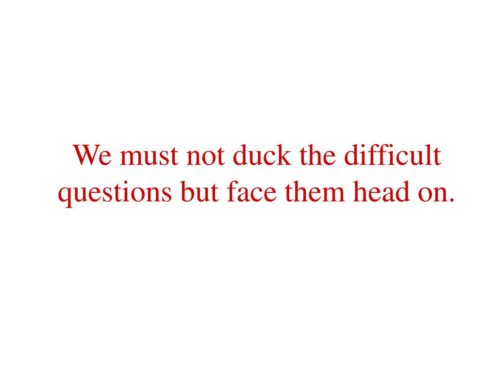 We must not duck the difficult questions but face them head on.