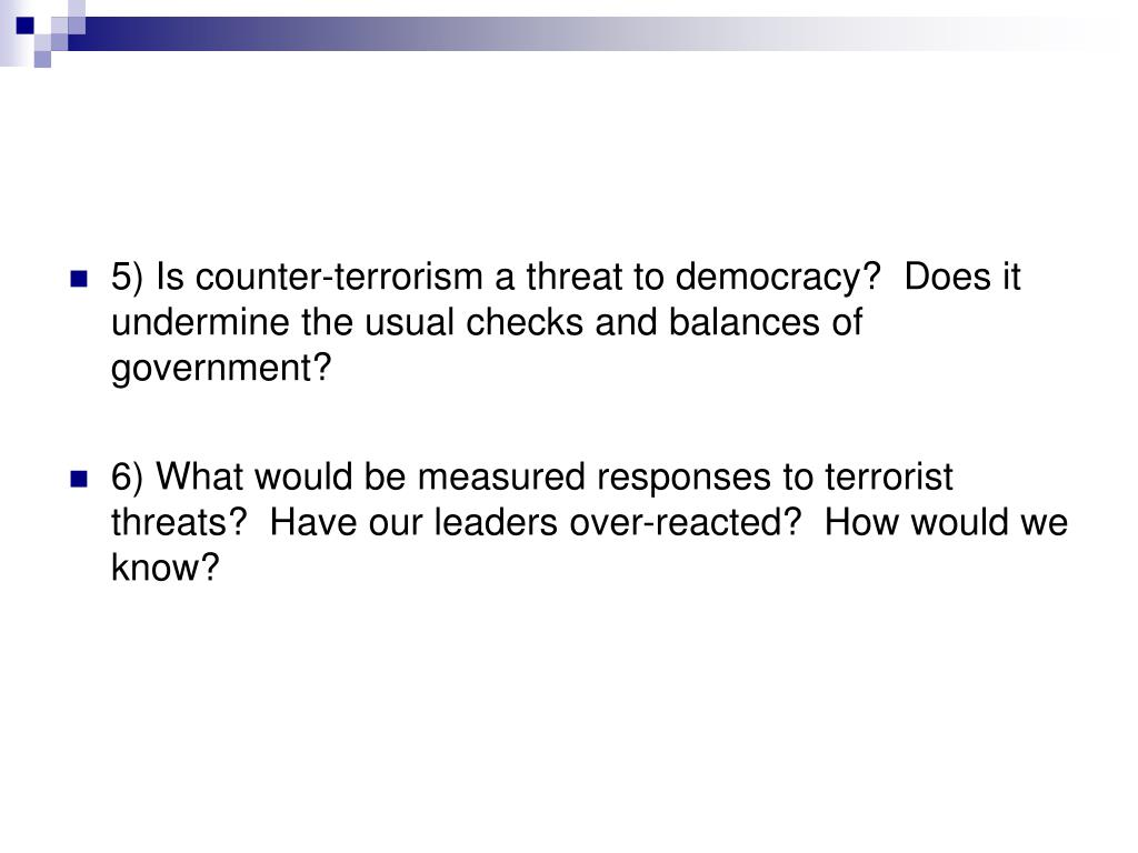 5) Is counter-terrorism a threat to democracy?  Does it undermine the usual checks and balances of government?
