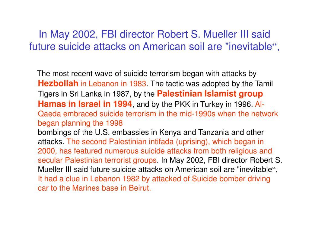 "In May 2002, FBI director Robert S. Mueller III said future suicide attacks on American soil are ""inevitable"