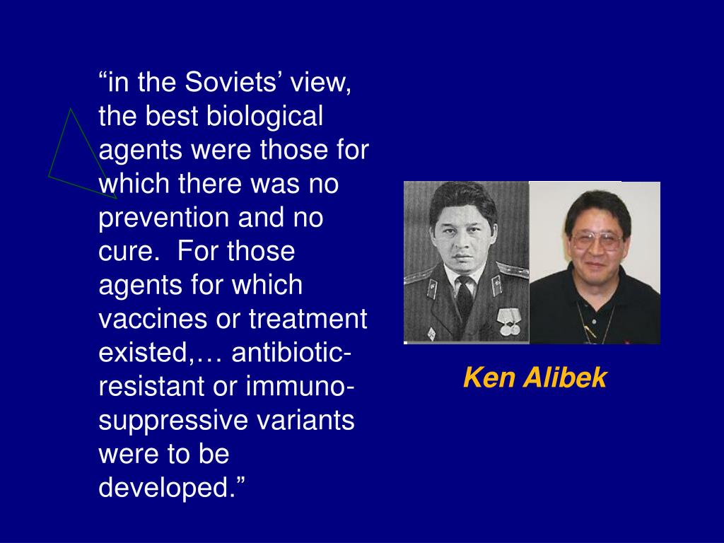 """in the Soviets' view, the best biological agents were those for which there was no prevention and no cure.  For those agents for which vaccines or treatment existed,… antibiotic-resistant or immuno-suppressive variants were to be developed."""