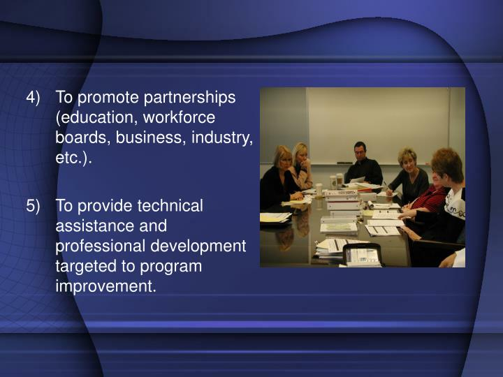 To promote partnerships (education, workforce boards, business, industry, etc.).