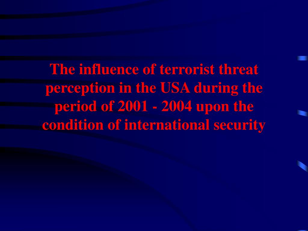 The influence of terrorist threat perception in the USA during the period of 2001 - 2004 upon the condition of international security