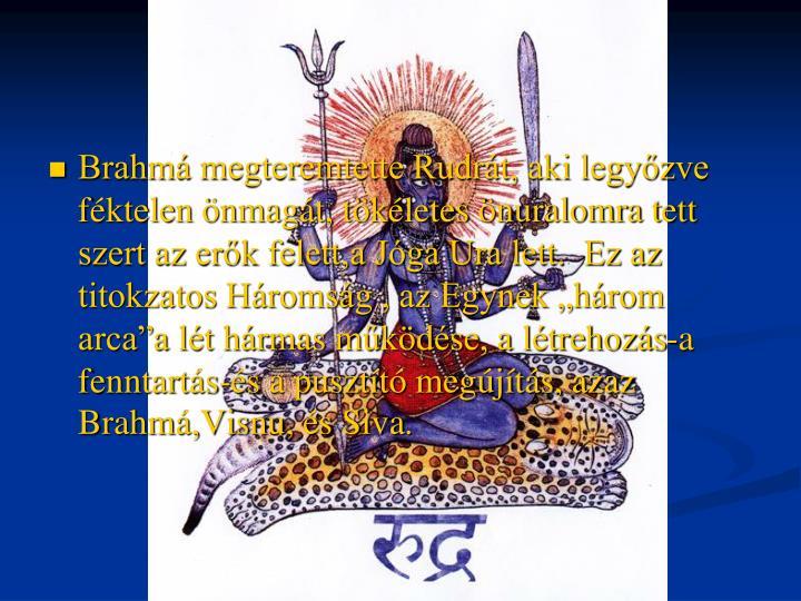 """Brahmá megteremtette Rudrát, aki legyőzve féktelen önmagát, tökéletes önuralomra tett szert az erők felett,a Jóga Ura lett.  Ez az titokzatos Háromság , az Egynek """"három arca""""a lét hármas működése, a létrehozás-a fenntartás-és a pusztító megújítás, azaz Brahmá,Visnu, és Siva"""