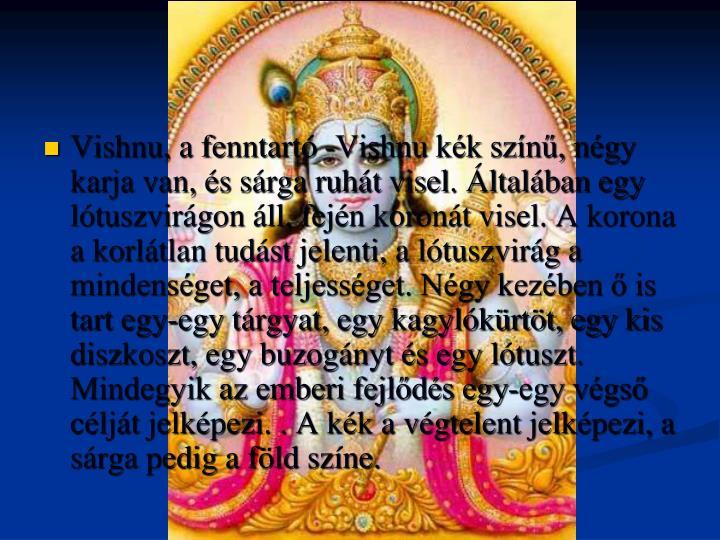 Vishnu, a fenntartó -Vishnu kék színű, négy karja van, és sárga ruhát visel. Általában egy lótuszvirágon áll, fején koronát visel. A korona a korlátlan tudást jelenti, a lótuszvirág a mindenséget, a teljességet. Négy kezében ő is tart egy-egy tárgyat, egy kagylókürtöt, egy kis diszkoszt, egy buzogányt és egy lótuszt. Mindegyik az emberi fejlődés egy-egy végső célját jelképezi. . A kék a végtelent jelképezi, a sárga pedig a föld színe.