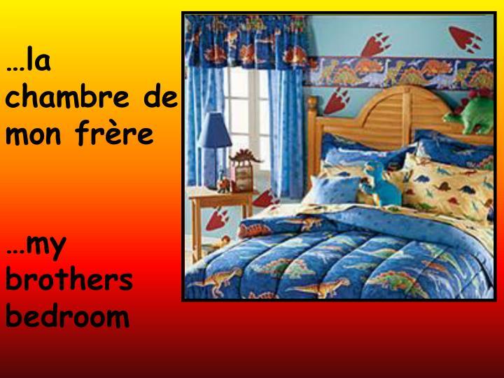 …la chambre de mon frère