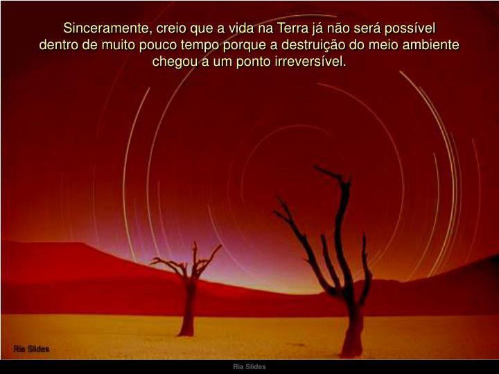 Sinceramente, creio que a vida na Terra já não será possível                                      dentro de muito pouco tempo porque a destruição do meio ambiente                               chegou a um pontoirreversível.