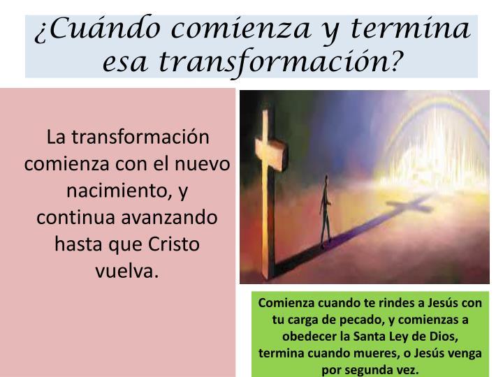 Cundo comienza y termina esa transformacin?