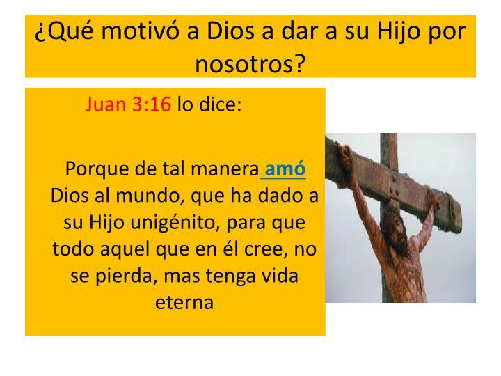 Qu motiv a Dios a dar a su Hijo por nosotros?