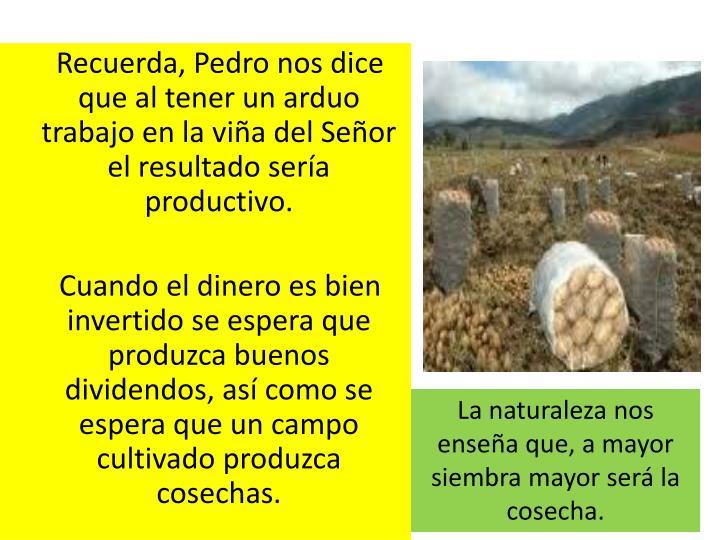 Recuerda, Pedro nos dice que al tener un arduo trabajo en la via del Seor el resultado sera productivo.