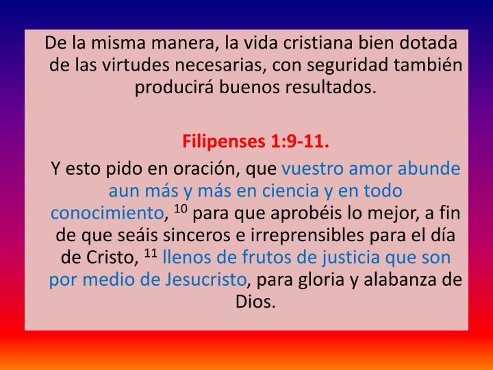De la misma manera, la vida cristiana bien dotada de las virtudes necesarias, con seguridad tambin producir buenos resultados.