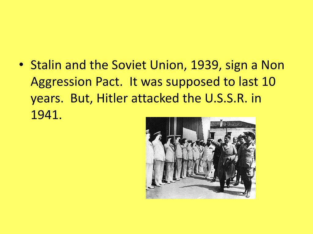 Stalin and the Soviet Union, 1939, sign a Non Aggression Pact.  It was supposed to last 10 years.  But, Hitler attacked the U.S.S.R. in 1941.