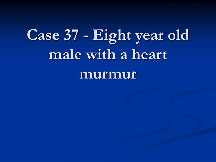 Case 37 - Eight year old male with a heart murmur