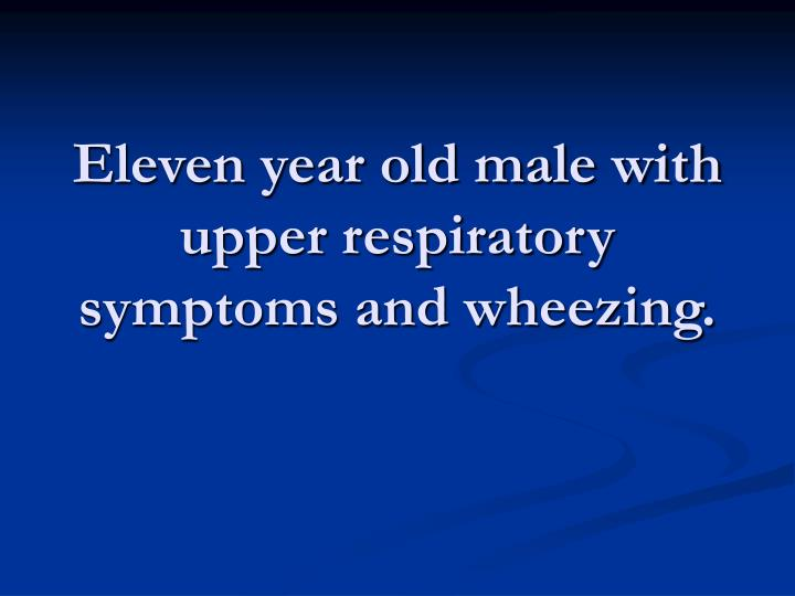 Eleven year old male with upper respiratory symptoms and wheezing.