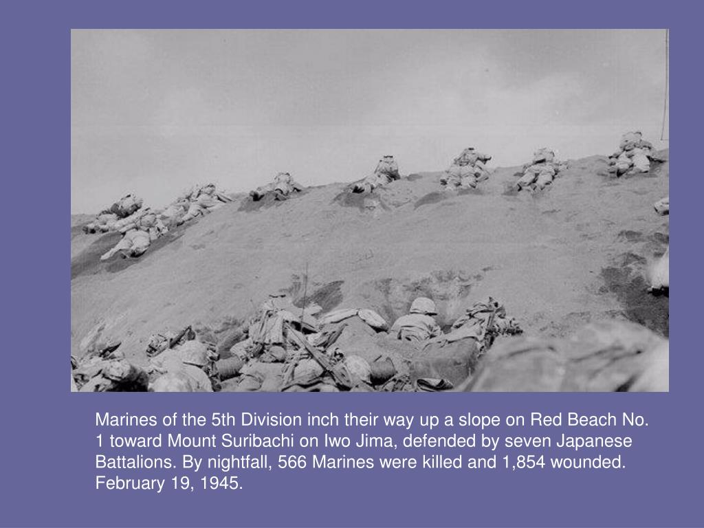 Marines of the 5th Division inch their way up a slope on Red Beach No. 1 toward Mount Suribachi on Iwo Jima, defended by seven Japanese Battalions. By nightfall, 566 Marines were killed and 1,854 wounded. February 19, 1945.