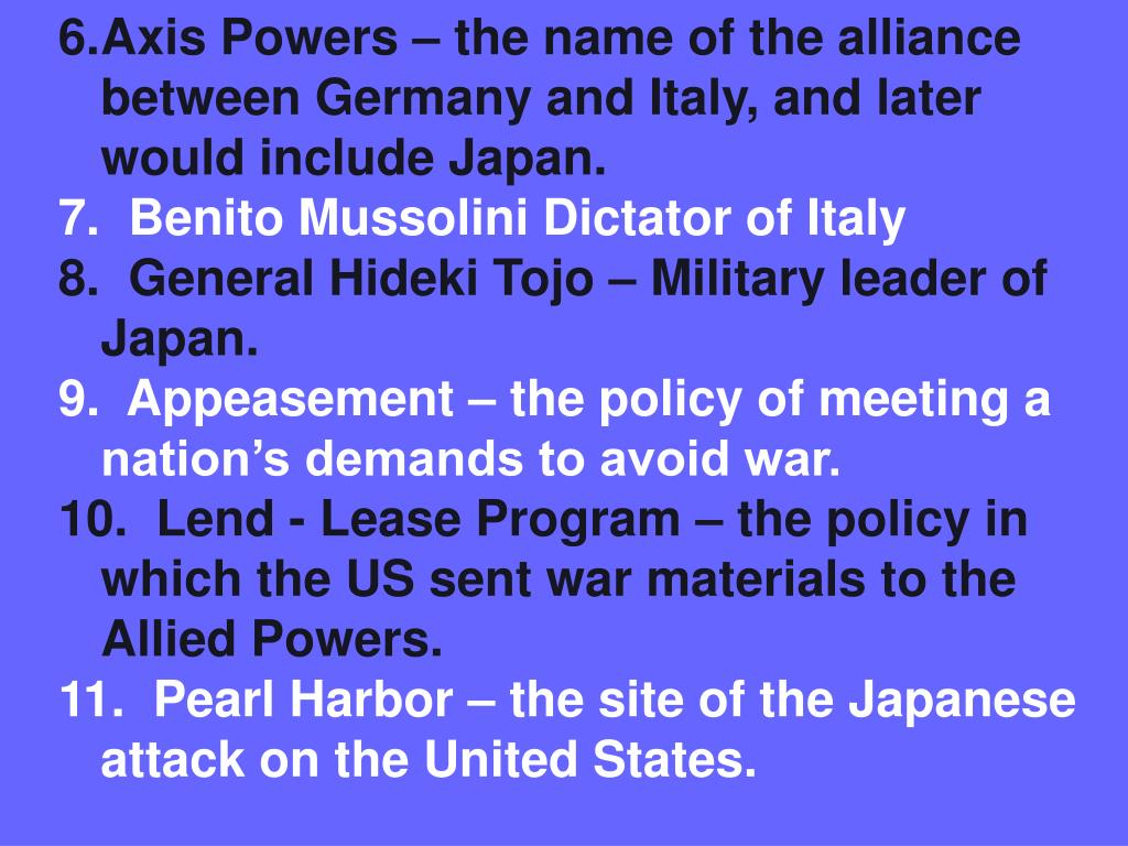 Axis Powers – the name of the alliance between Germany and Italy, and later would include Japan.