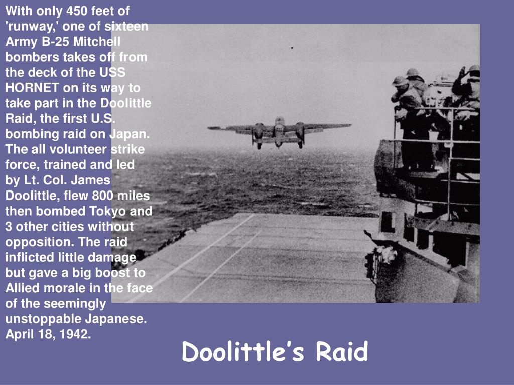 With only 450 feet of 'runway,' one of sixteen Army B-25 Mitchell bombers takes off from the deck of the USS HORNET on its way to take part in the Doolittle Raid, the first U.S. bombing raid on Japan. The all volunteer strike force, trained and led by Lt. Col. James Doolittle, flew 800 miles then bombed Tokyo and 3 other cities without opposition. The raid inflicted little damage but gave a big boost to Allied morale in the face of the seemingly unstoppable Japanese. April 18, 1942.