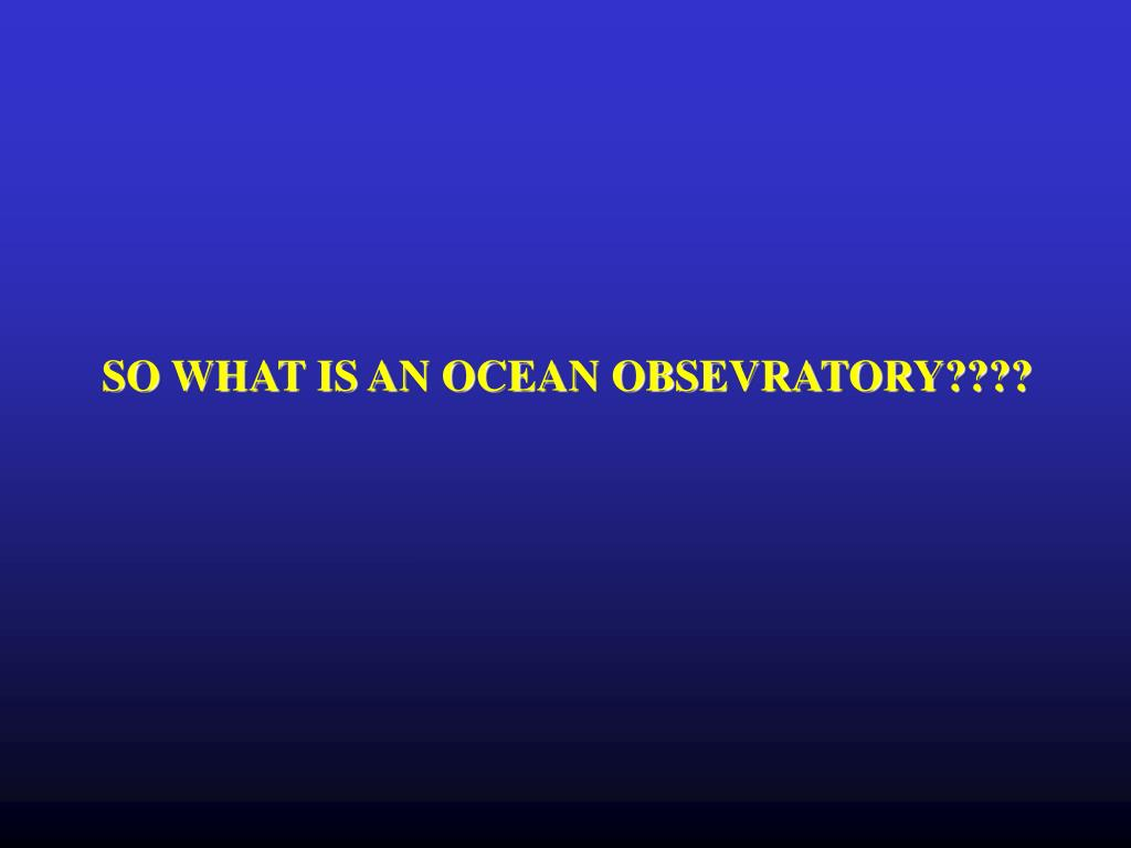SO WHAT IS AN OCEAN OBSEVRATORY????