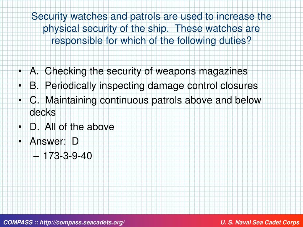 Security watches and patrols are used to increase the physical security of the ship.  These watches are responsible for which of the following duties?