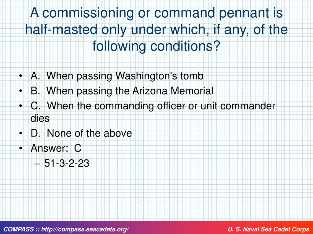 A commissioning or command pennant is half-masted only under which, if any, of the following conditions?