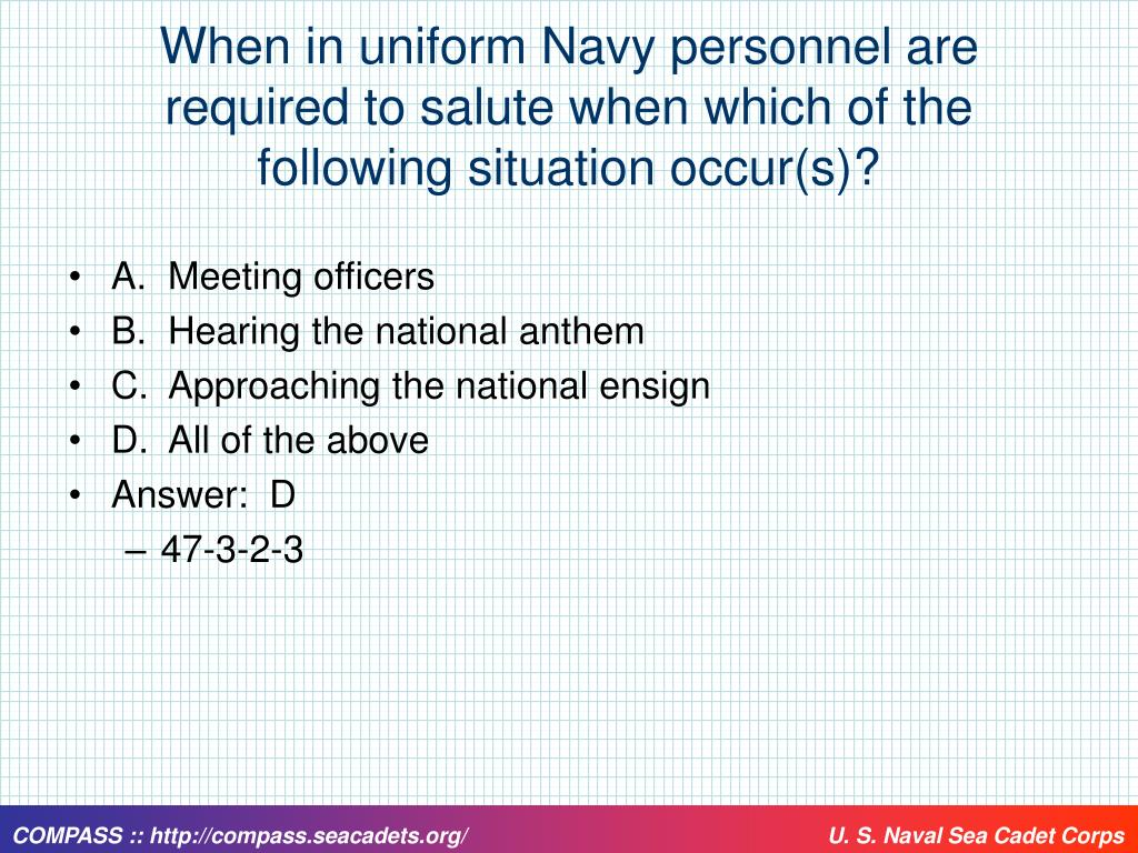 When in uniform Navy personnel are required to salute when which of the following situation occur(s)?
