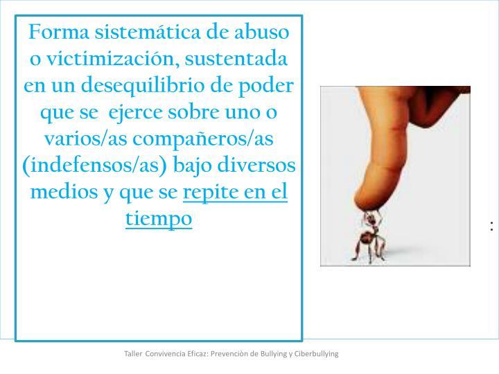 Forma sistemática de abuso o victimización, sustentada en un desequilibrio de poder que se  ejerce sobre uno o varios/as compañeros/as (indefensos/as) bajo diversos medios y que se