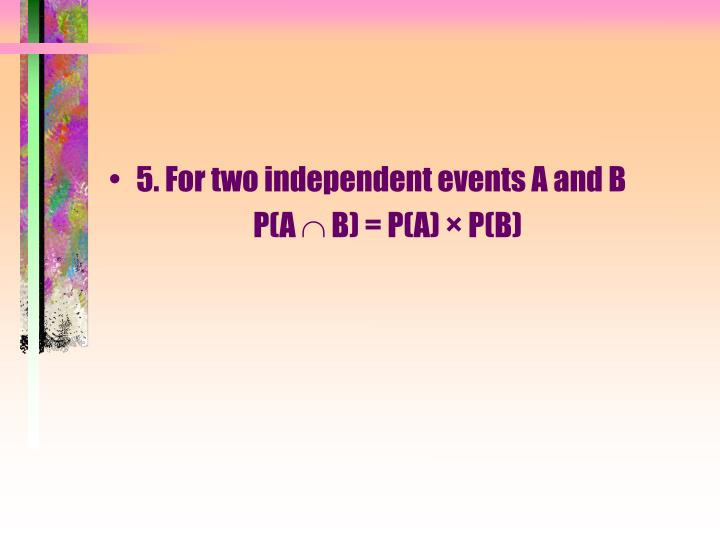 5. For two independent events A and B