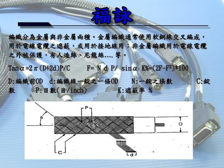編織分為金屬與非金屬兩種。金屬編織通常使用軟銅線交叉編成,用於電線電纜之遮蔽,或用於接地線用;非金屬編織用於電線電纜之外被保護,有人造絲、尼龍絲