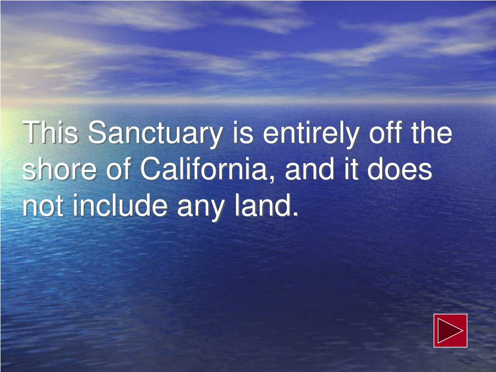 This Sanctuary is entirely off the shore of California, and it does not include any land.