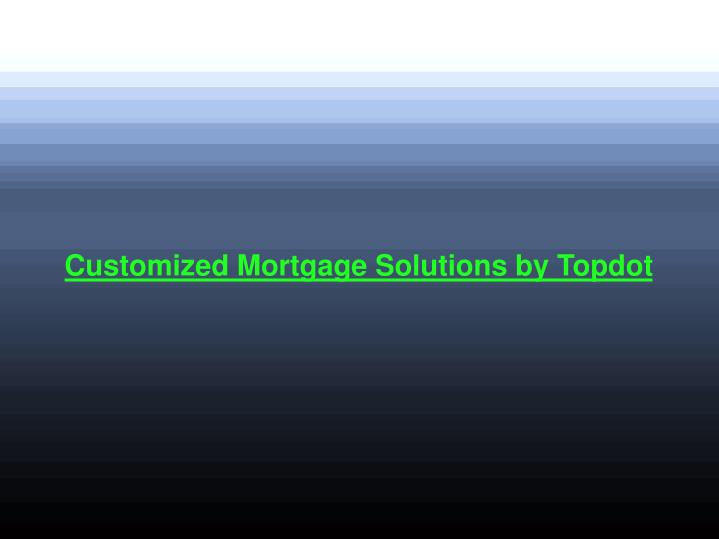 Customized Mortgage Solutions by Topdot
