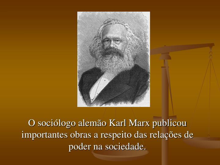 O sociólogo alemão Karl Marx publicou importantes obras a respeito das relações de poder na sociedade.
