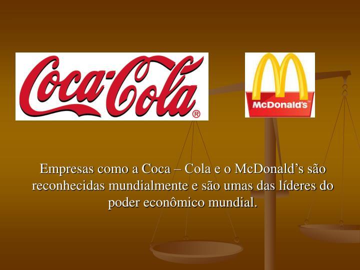 Empresas como a Coca – Cola e o McDonald's são reconhecidas mundialmente e são umas das líderes do poder econômico mundial.