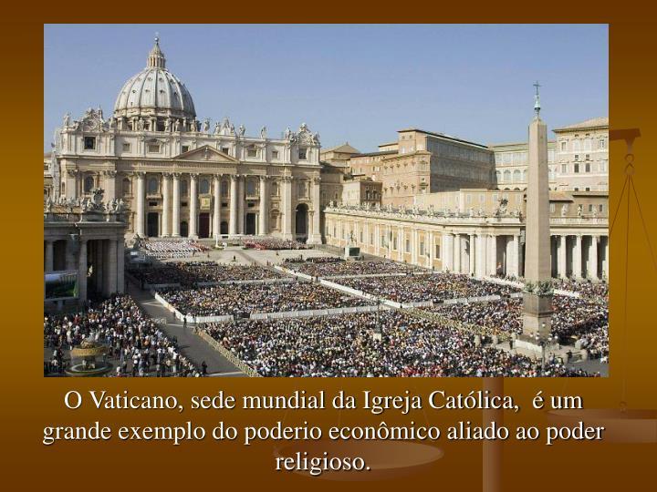 O Vaticano, sede mundial da Igreja Católica,  é um grande exemplo do poderio econômico aliado ao poder religioso.