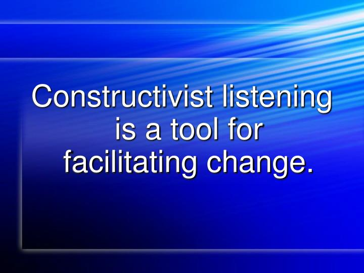 Constructivist listening is a tool for facilitating change.