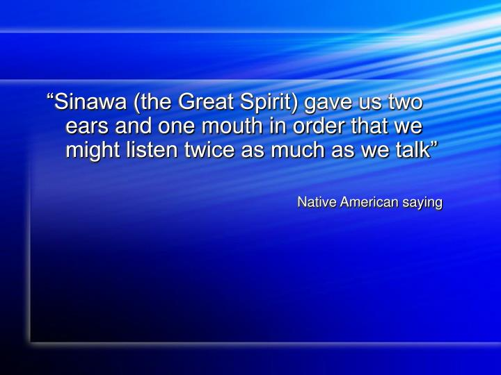 """Sinawa (the Great Spirit) gave us two ears and one mouth in order that we might listen twice as much as we talk"""