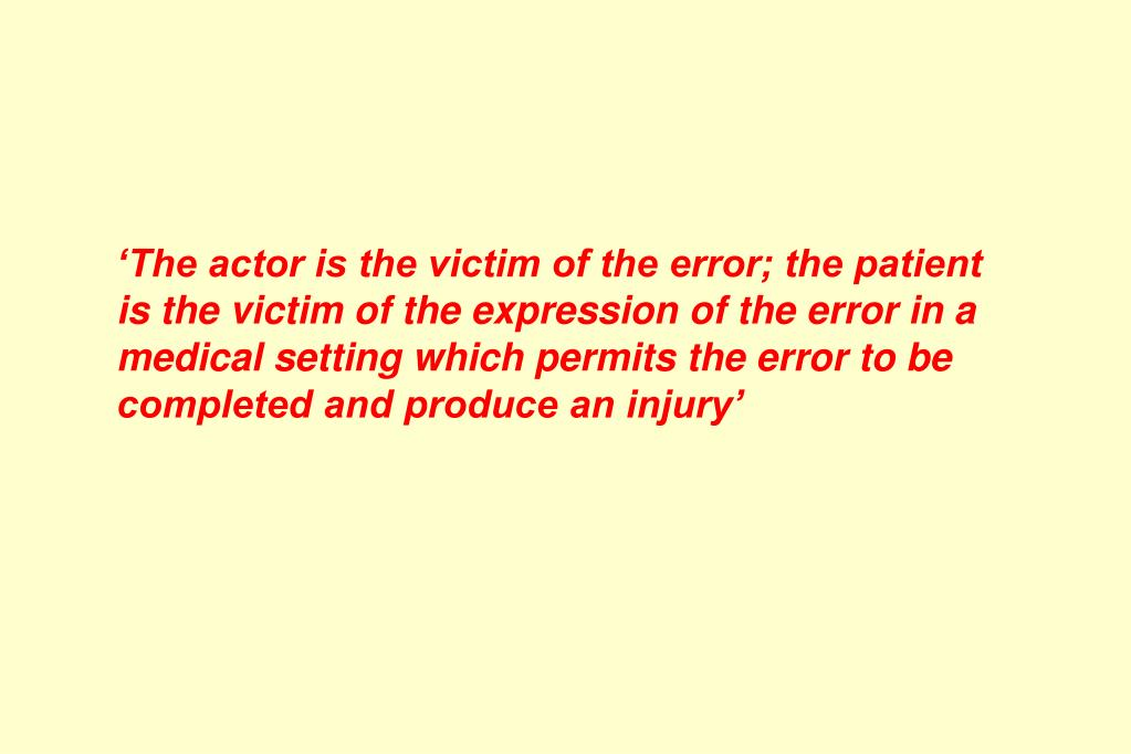'The actor is the victim of the error; the patient is the victim of the expression of the error in a medical setting which permits the error to be completed and produce an injury'