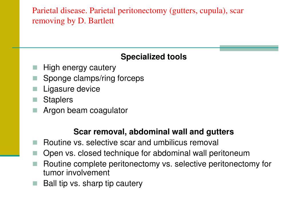 Parietal disease. Parietal peritonectomy (gutters, cupula), scar removing by D. Bartlett
