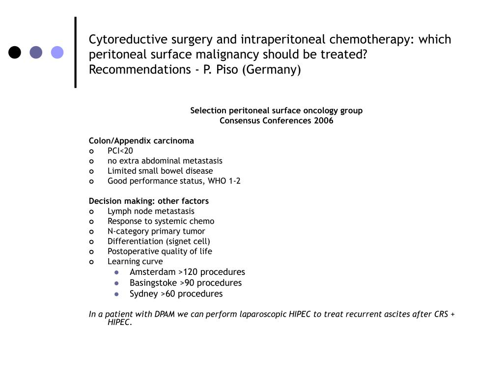 Cytoreductive surgery and intraperitoneal chemotherapy: which peritoneal surface malignancy should be treated? Recommendations - P. Piso (Germany)