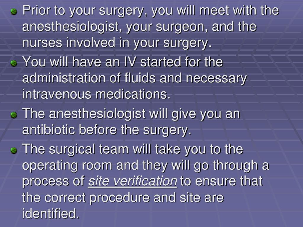 Prior to your surgery, you will meet with the anesthesiologist, your surgeon, and the nurses involved in your surgery.