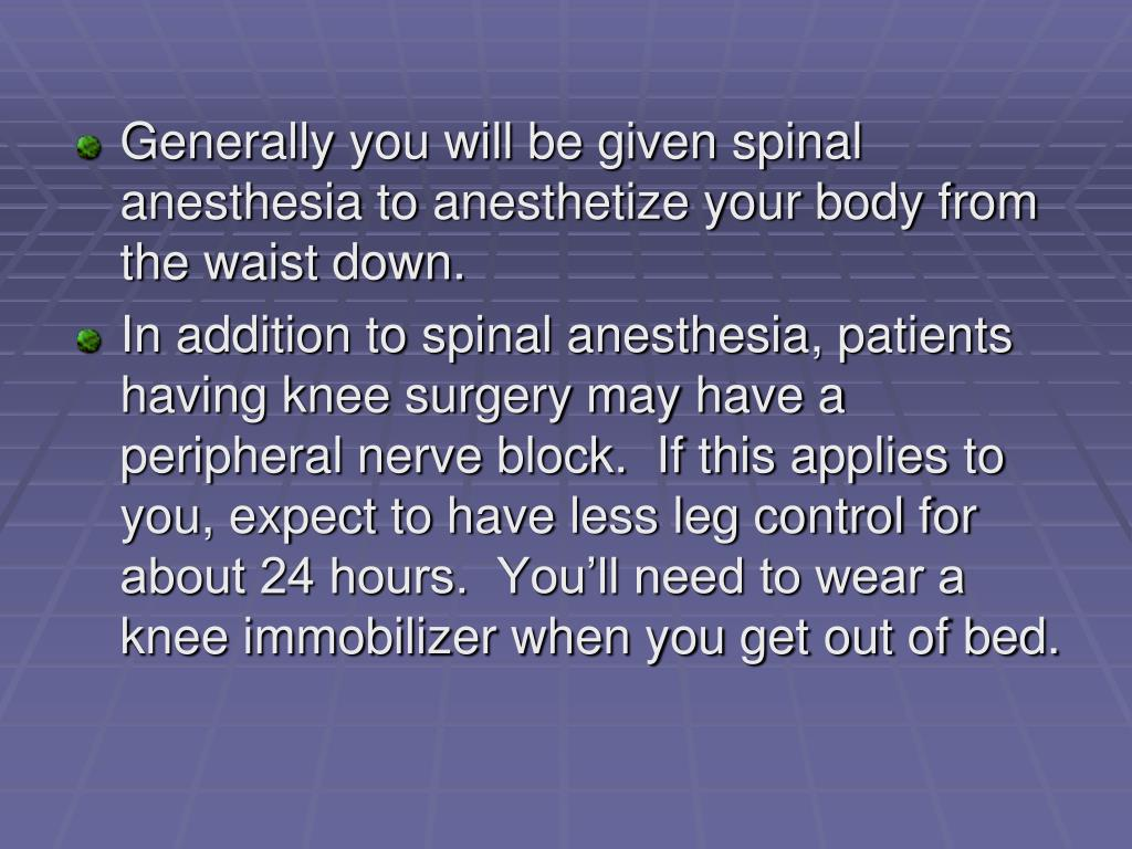 Generally you will be given spinal anesthesia to anesthetize your body from the waist down.