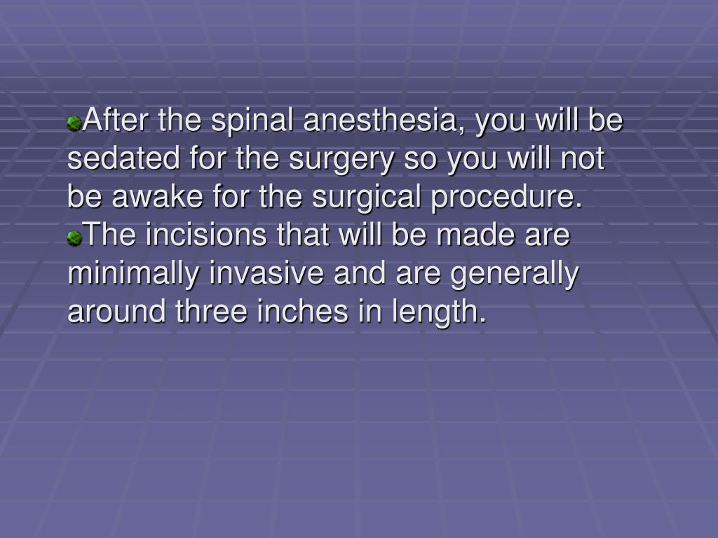 After the spinal anesthesia, you will be sedated for the surgery so you will not be awake for the surgical procedure.