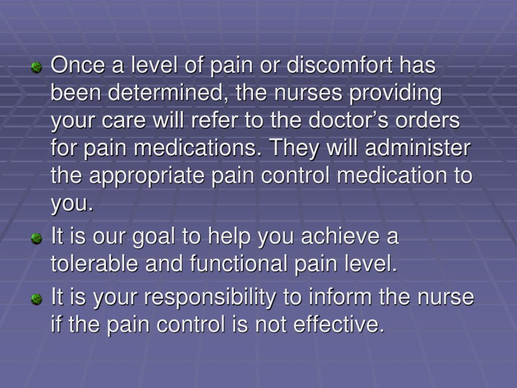 Once a level of pain or discomfort has been determined, the nurses providing your care will refer to the doctor's orders for pain medications. They will administer the appropriate pain control medication to you.