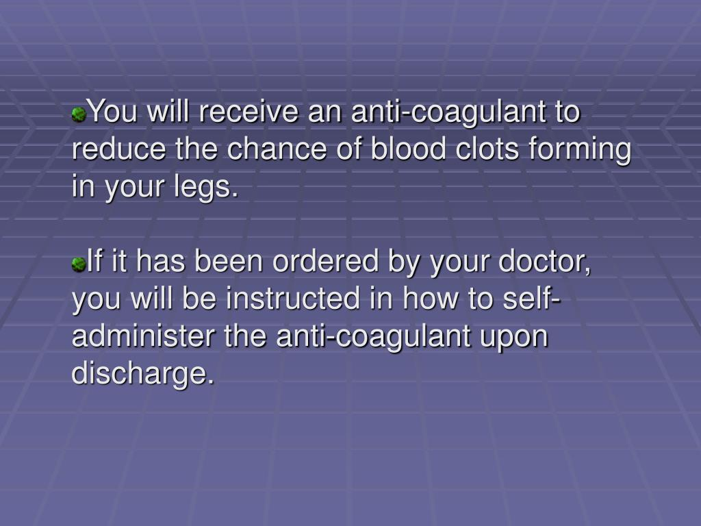 You will receive an anti-coagulant to reduce the chance of blood clots forming in your legs.