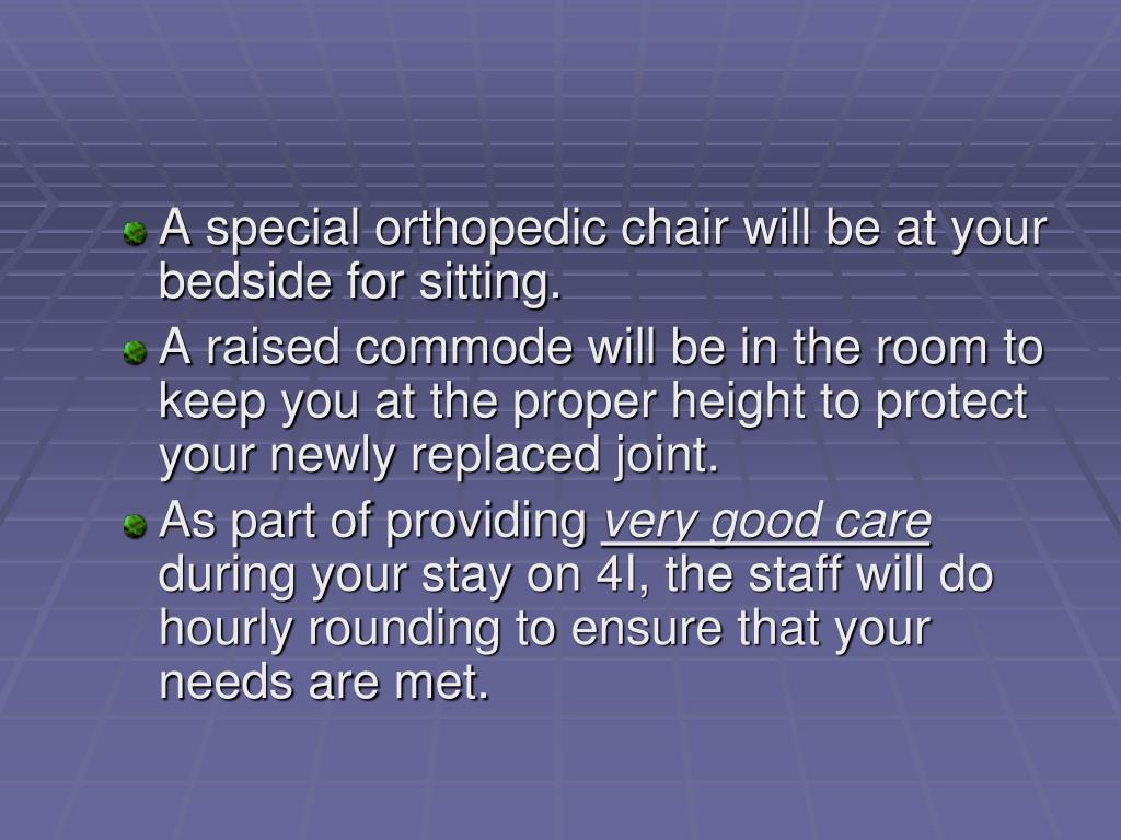 A special orthopedic chair will be at your bedside for sitting.