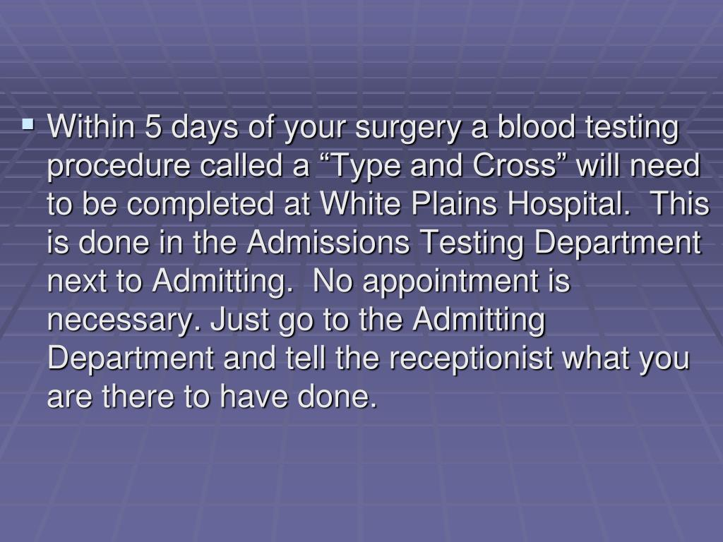 "Within 5 days of your surgery a blood testing procedure called a ""Type and Cross"" will need to be completed at White Plains Hospital.  This is done in the Admissions Testing Department next to Admitting.  No appointment is necessary. Just go to the Admitting Department and tell the receptionist what you are there to have done."