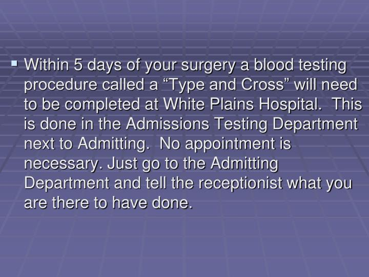 "Within 5 days of your surgery a blood testing procedure called a ""Type and Cross"" will need to b..."