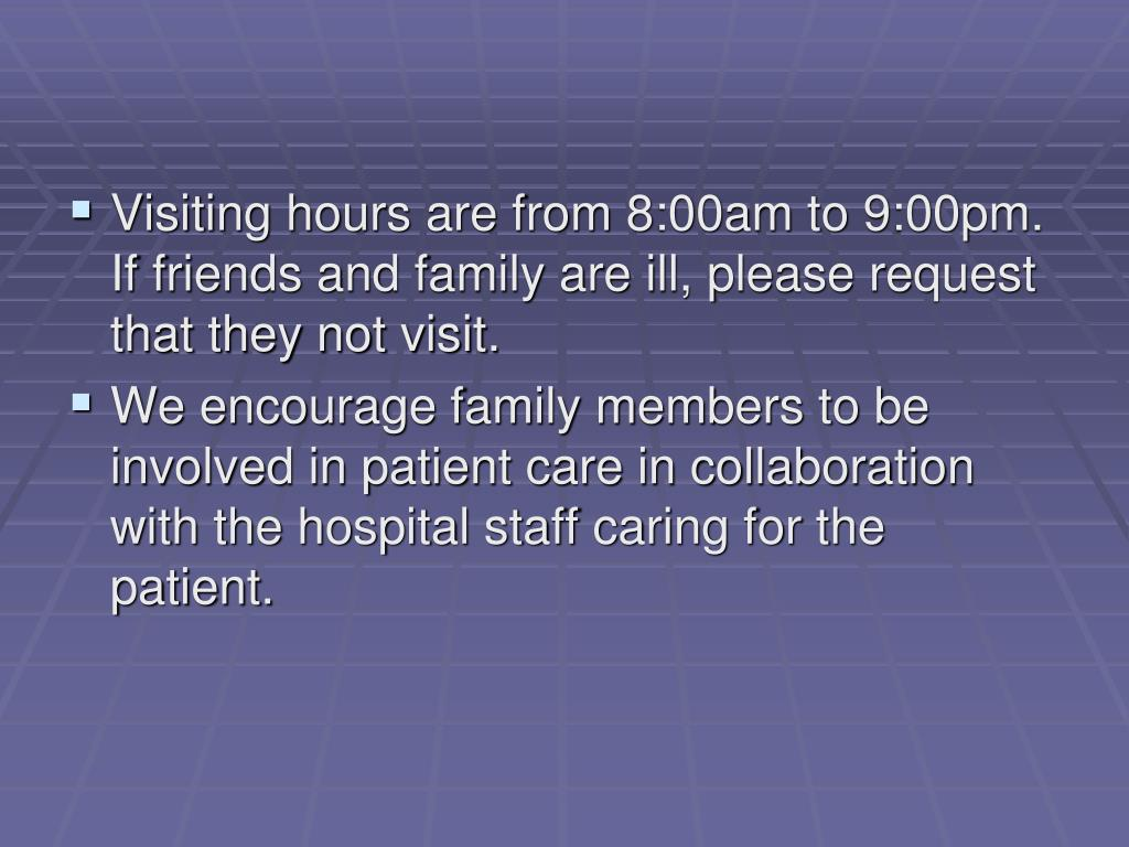 Visiting hours are from 8:00am to 9:00pm.  If friends and family are ill, please request that they not visit.