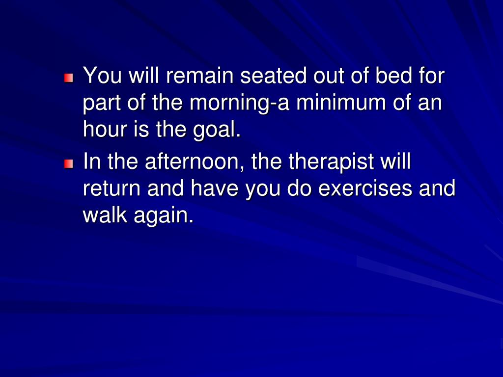 You will remain seated out of bed for part of the morning-a minimum of an hour is the goal.